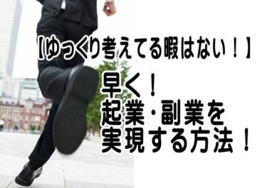 【ゆっくり考えてる暇はない!】早く起業・副業を実現する方法!