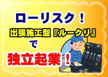 【ローリスク!】出張施工型『ルークリ』を事業とした独立起業!