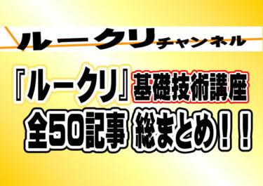 『ルークリ』の基礎技術講座、全50記事の総まとめ!!